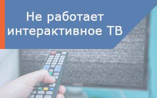 Что делать, если не работает интерактивное телевидение Ростелеком, но интернет работает?